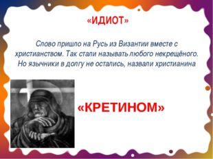 «ИДИОТ» Слово пришло на Русь из Византии вместе с христианством. Так стали н