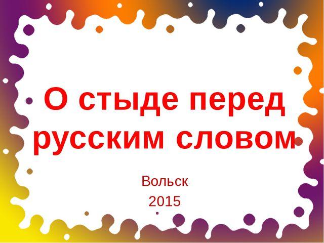 О стыде перед русским словом Вольск 2015 ОБРАЗЕЦ ЗАГОЛОВКА образец подзаголо...