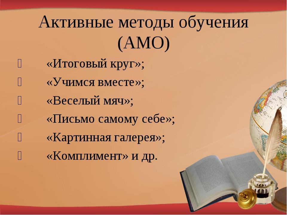 Активные методы обучения (АМО) «Итоговый круг»; «Учимся вместе»; «Весел...