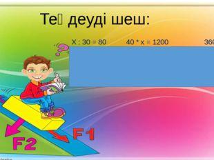 Теңдеуді шеш: Х : 30 = 80 40 * х = 1200 360 : х = 30 Х= 80 * 30 х = 1200 : 40
