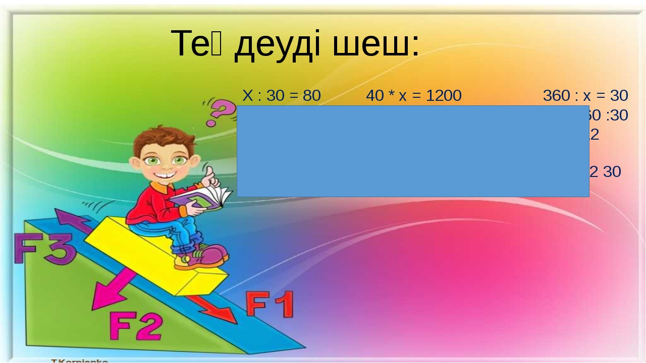 Теңдеуді шеш: Х : 30 = 80 40 * х = 1200 360 : х = 30 Х= 80 * 30 х = 1200 : 40...