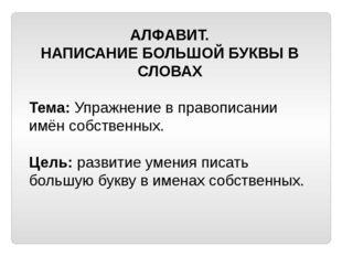 АЛФАВИТ. НАПИСАНИЕ БОЛЬШОЙ БУКВЫ В СЛОВАХ Тема: Упражнение в правописании имё