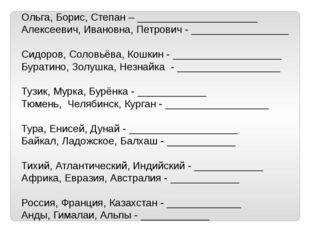 Ольга, Борис, Степан – _____________________ Алексеевич, Ивановна, Петрович -