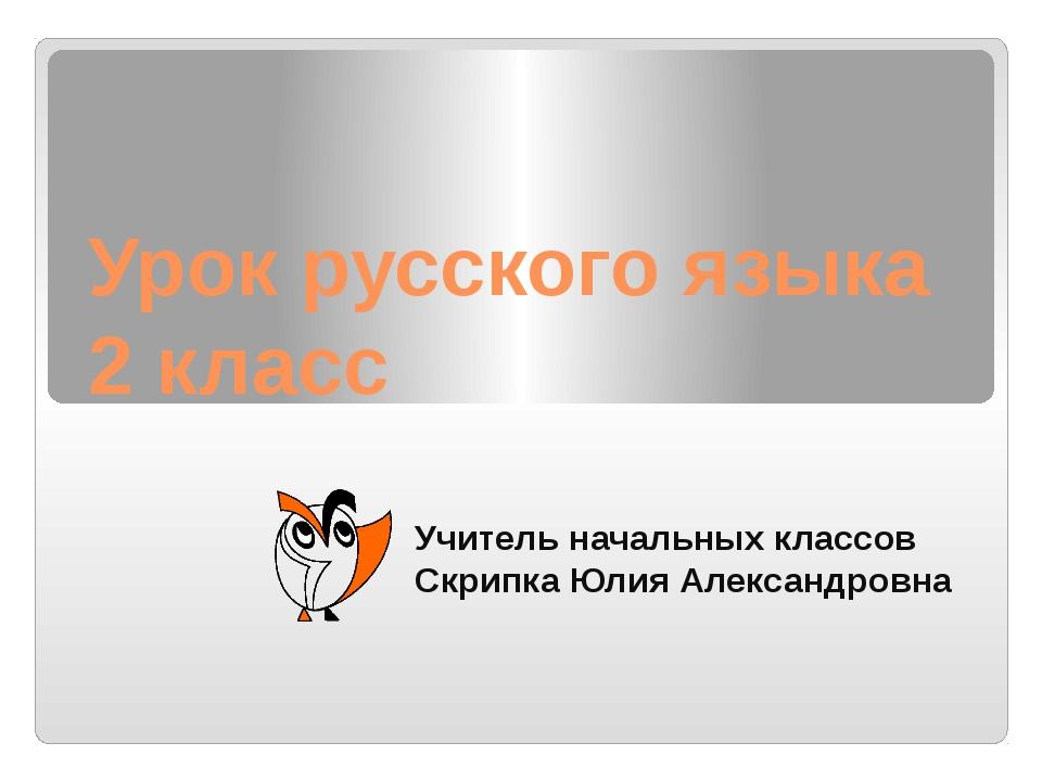 Урок русского языка 2 класс Учитель начальных классов Скрипка Юлия Александро...