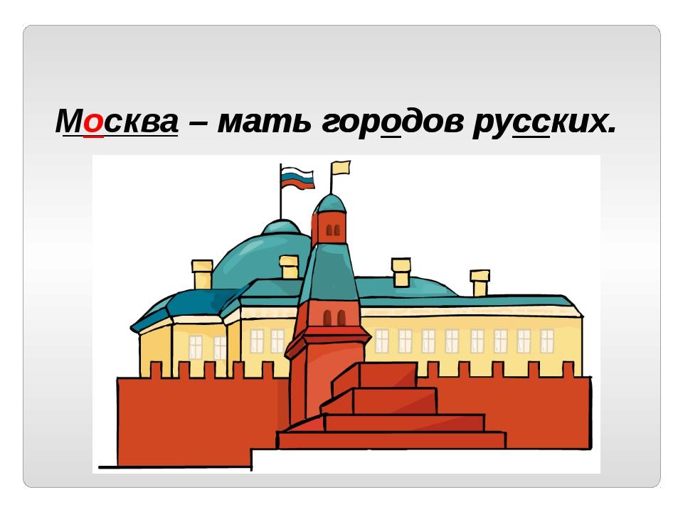 ______ – мать городов русских. Москва – мать городов русских.