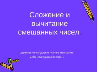 Сложение и вычитание смешанных чисел. Шарипова Ляля Ураловна учитель математи