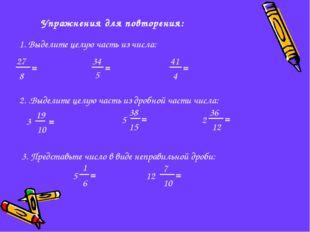 Упражнения для повторения: 1. Выделите целую часть из числа: 27 8 = 5 34 = 41