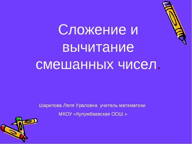 Сложение и вычитание смешанных чисел. Шарипова Ляля Ураловна учитель математи...