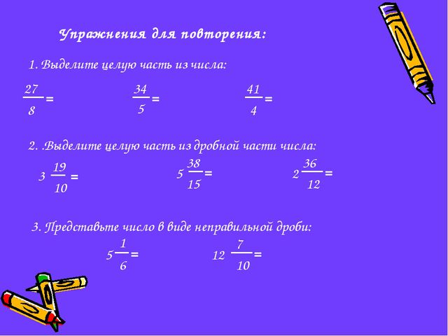 Упражнения для повторения: 1. Выделите целую часть из числа: 27 8 = 5 34 = 41...