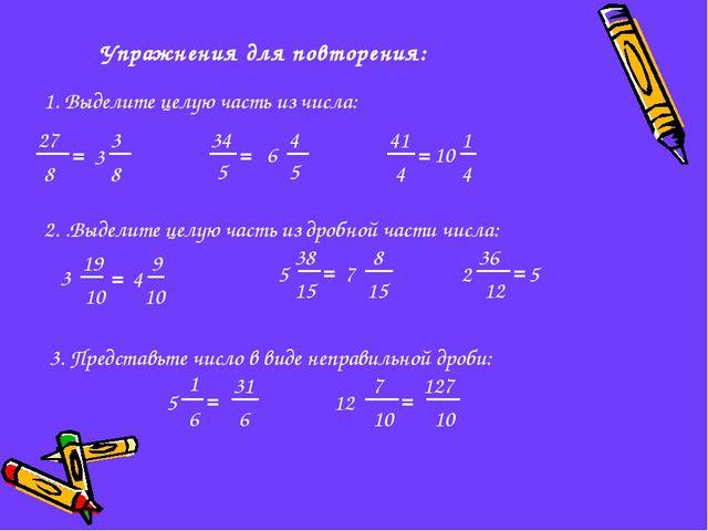 Упражнения для повторения: 1. Выделите целую часть из числа: 27 8 = 5 34 = 4...