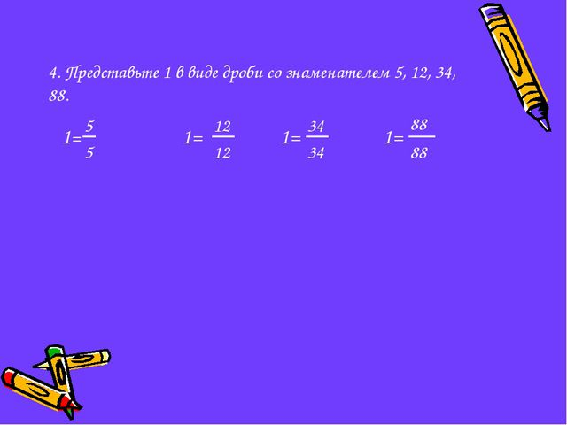 4. Представьте 1 в виде дроби со знаменателем 5, 12, 34, 88.