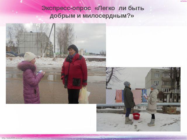Экспресс-опрос «Легко ли быть добрым и милосердным?» http://linda6035.ucoz....