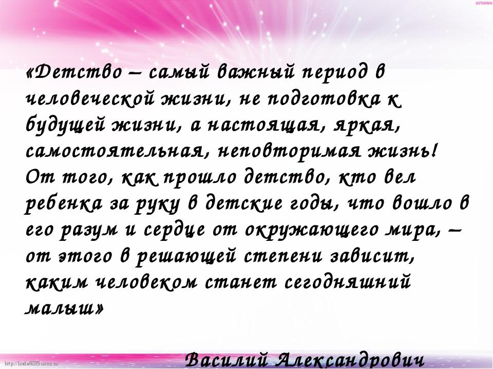 «Детство – самый важный период в человеческой жизни, не подготовка к будущей...