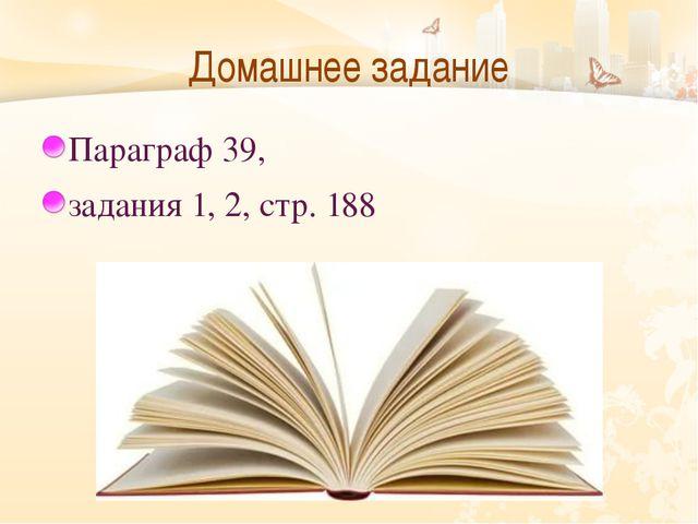 Домашнее задание Параграф 39,  задания 1, 2, стр. 188