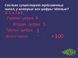 Сколько существует трёхзначных чисел, у которых все цифры чётные?