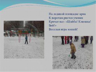 На ледяной площадке крик К воротам рвется ученик Кричат все: «Шайба! Клюшка!