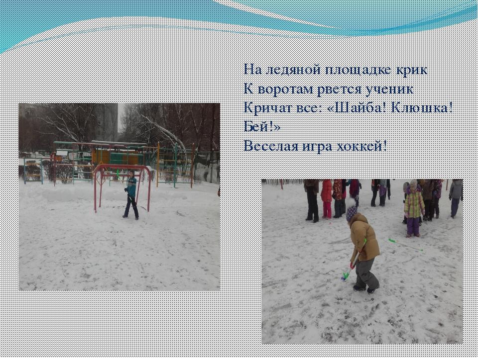 На ледяной площадке крик К воротам рвется ученик Кричат все: «Шайба! Клюшка!...