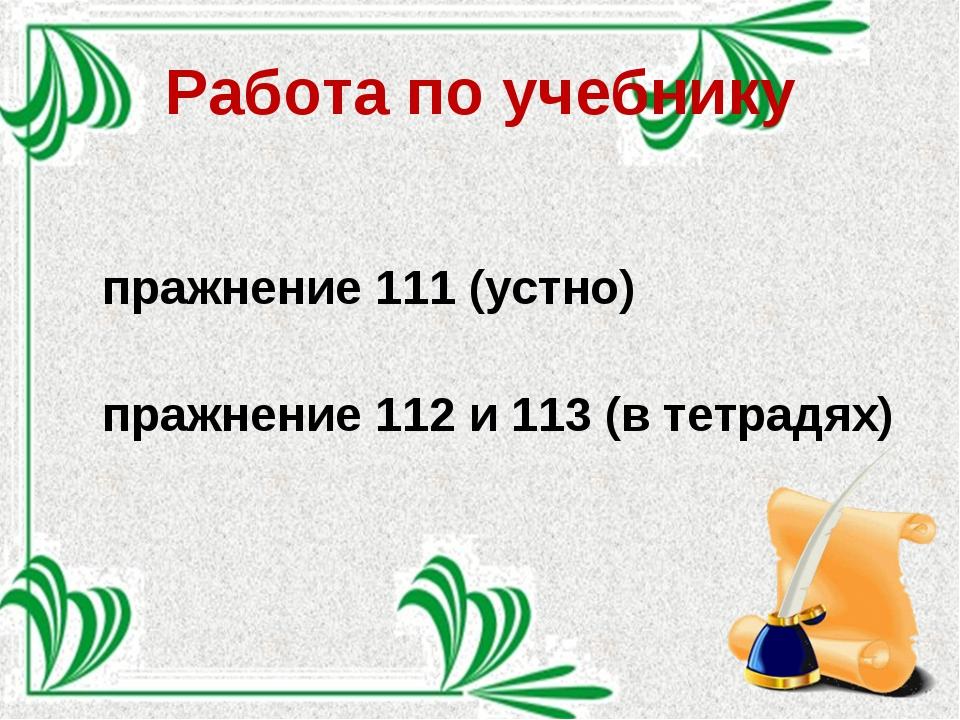 Работа по учебнику Упражнение 111 (устно) Упражнение 112 и 113 (в тетрадях)