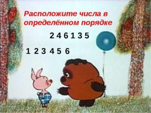 Расположите числа в определённом порядке 2 4 1 3 5 6 2 4 6 1 3 5