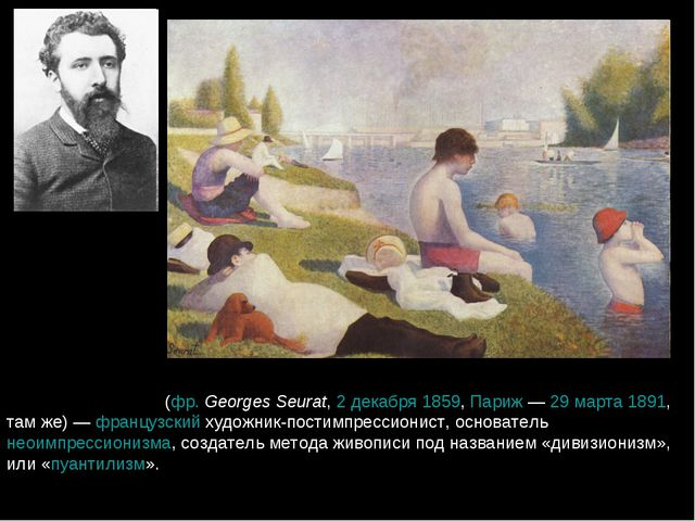 Жорж-Пьер Сёра́ (фр.Georges Seurat, 2 декабря 1859, Париж— 29 марта 1891, т...