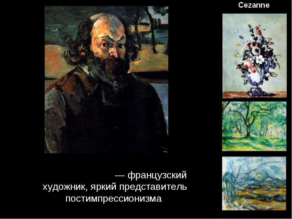 Поль Сеза́нн — французский художник, яркий представитель постимпрессионизма