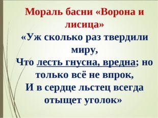 Мораль басни «Ворона и лисица» «Уж сколько раз твердили миру, Что лесть гнусн