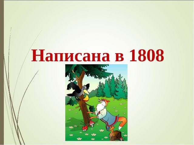 Ба́сня «Воро́на и лиси́ца» Написана в 1808 году.
