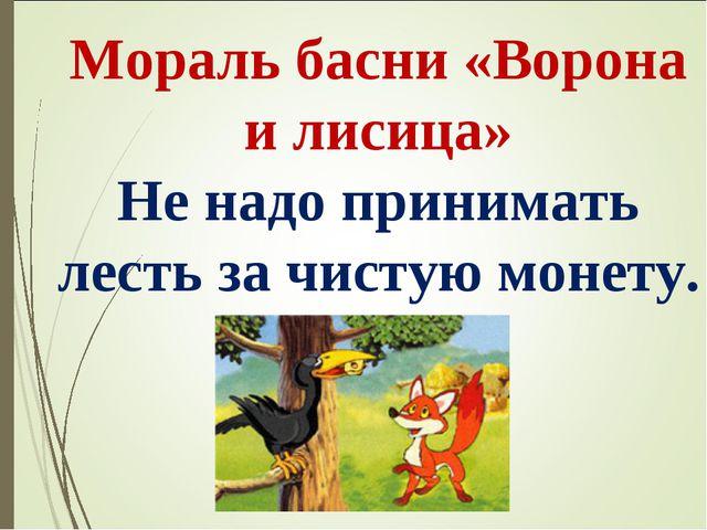 Мораль басни «Ворона и лисица» Не надо принимать лесть за чистую монету.