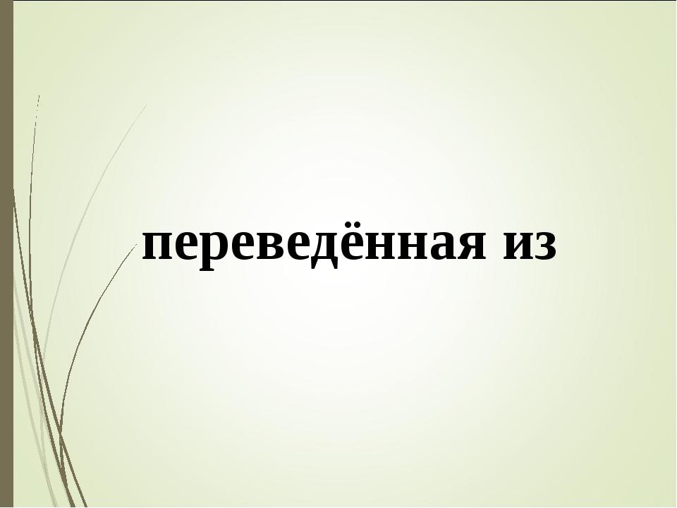 Пе́рвое произведе́ние Крыло́ва – ба́сня, переведённая из Лафонте́на.