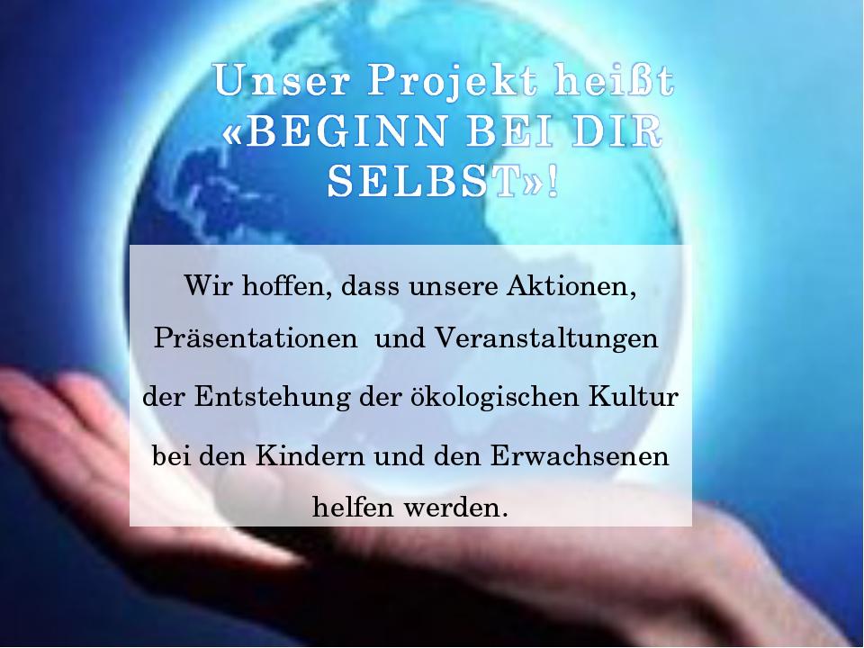 Wir hoffen, dass unsere Aktionen, Präsentationen und Veranstaltungen der Ents...
