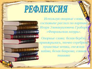 Используя опорные слова, составьте рассказ по картине Игоря Эммануиловича Гра