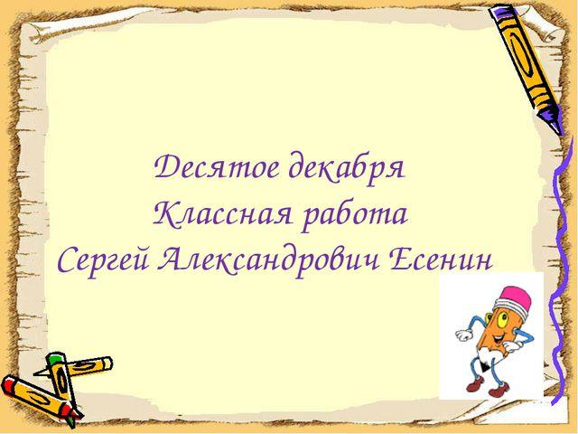 Десятое декабря Классная работа Сергей Александрович Есенин