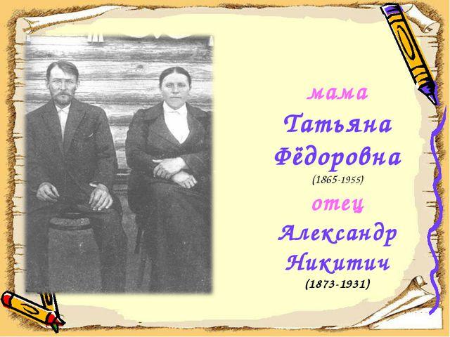 мама Татьяна Фёдоровна (1865-1955) отец Александр Никитич (1873-1931)