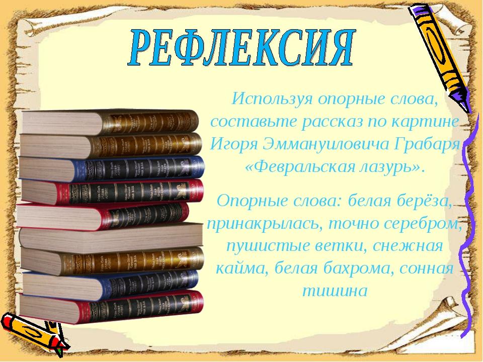 Используя опорные слова, составьте рассказ по картине Игоря Эммануиловича Гра...