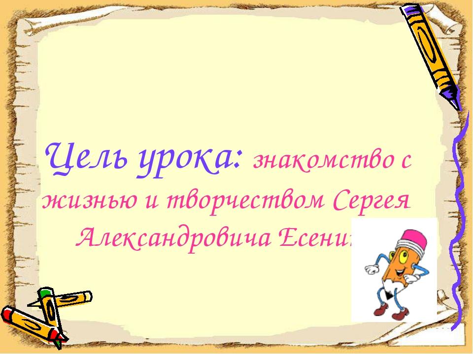 Цель урока: знакомство с жизнью и творчеством Сергея Александровича Есенина