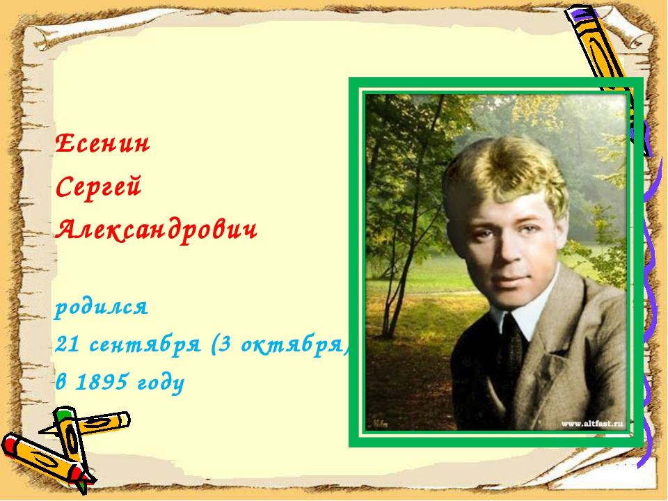 Есенин Сергей Александрович родился 21 сентября (3 октября) в 1895 году