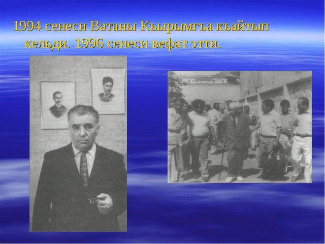 1994 сенеси Ватаны Къырымгъа къайтып кельди. 1996 сенеси вефат этти.