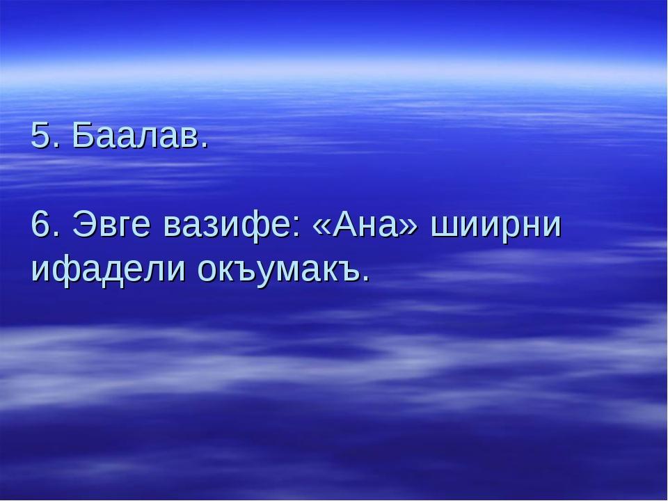 5. Баалав. 6. Эвге вазифе: «Ана» шиирни ифадели окъумакъ.