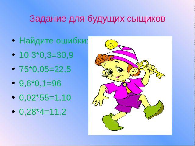 Задание для будущих сыщиков Найдите ошибки: 10,3*0,3=30,9 75*0,05=22,5 9,6*0,...