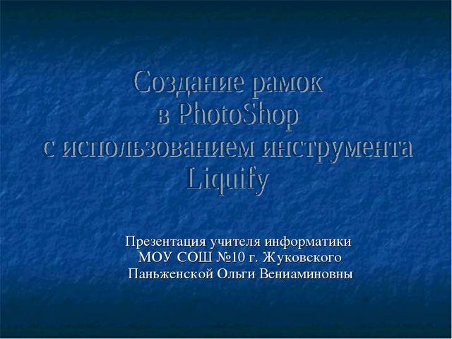 Презентация учителя информатики МОУ СОШ №10 г. Жуковского Паньженской Ольги В...