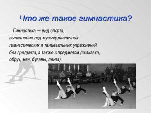 Что же такое гимнастика? Гимнастика — вид спорта, выполнение под музыку разли