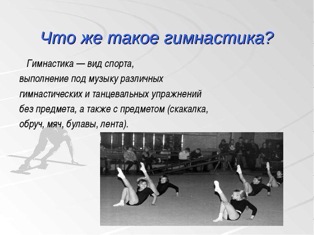 Что же такое гимнастика? Гимнастика — вид спорта, выполнение под музыку разли...