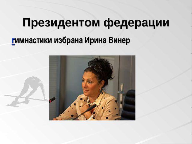 Президентом федерации гимнастики избрана Ирина Винер