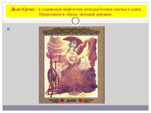Доля (Среча) - в славянской мифологии молодая богиня счастья и удачи. Предста
