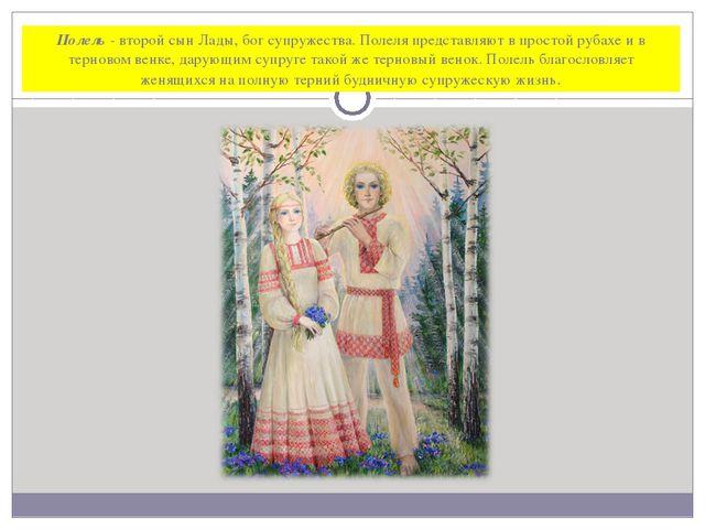Полель - второй сын Лады, бог супружества. Полеля представляют в простой руба...