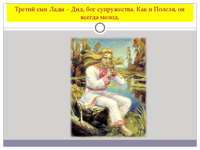 Третий сын Лады – Дид, бог супружества. Как и Полеля, он всегда молод.