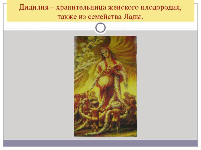Дидилия – хранительница женского плодородия, также из семейства Лады.