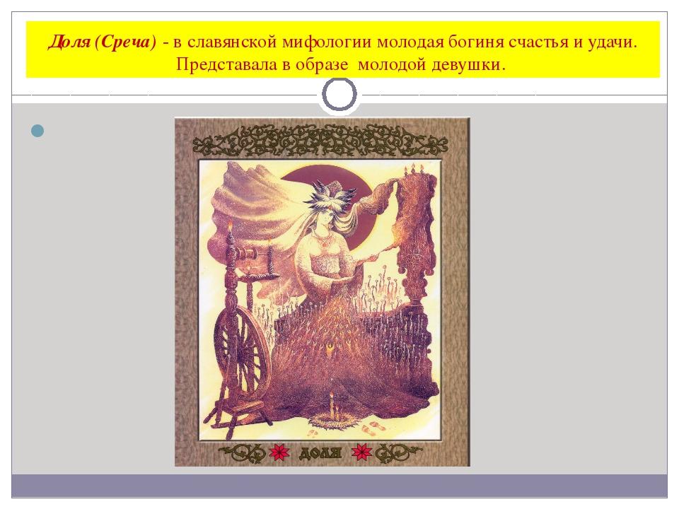 Доля (Среча) - в славянской мифологии молодая богиня счастья и удачи. Предста...