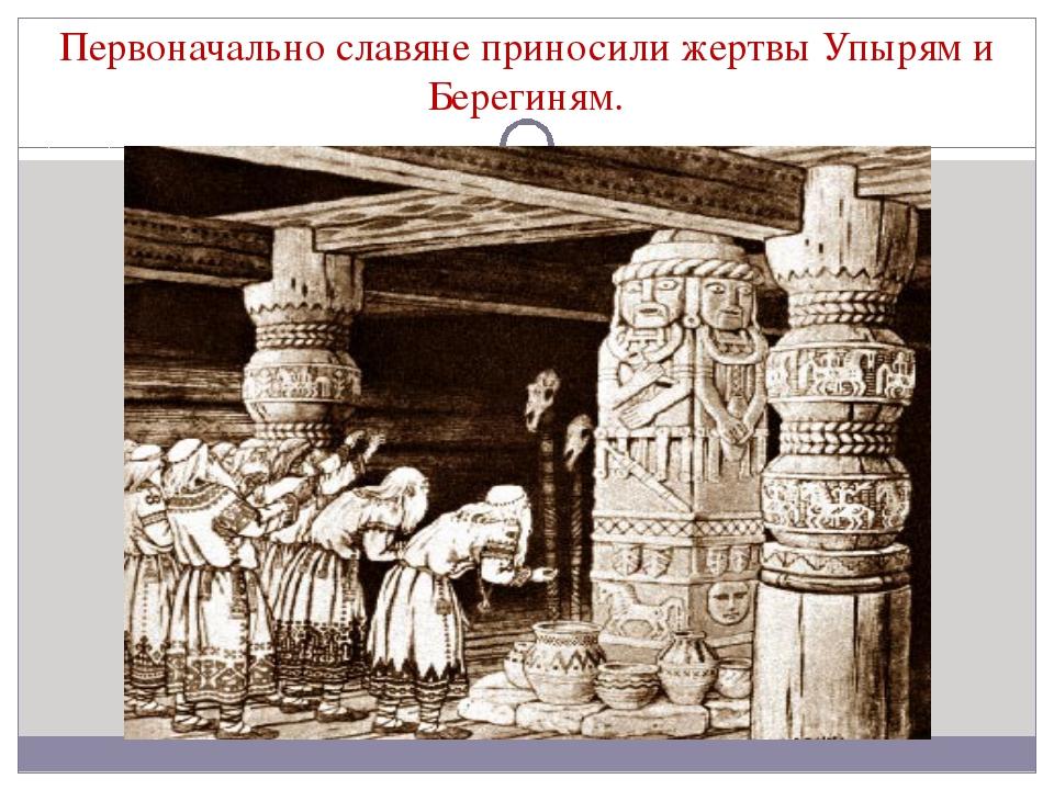 Первоначально славяне приносили жертвы Упырям и Берегиням.