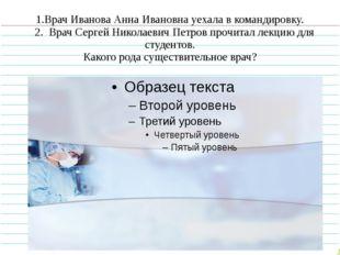 1.Врач Иванова Анна Ивановна уехала в командировку. 2. Врач Сергей Николаевич